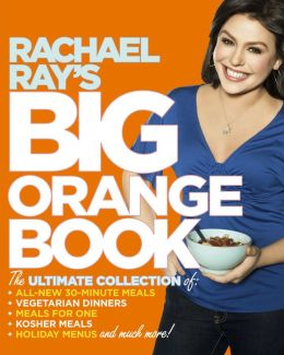 Rachael Ray's Big Orange Book: Her Biggest Ever Collection of All-New 30-Minute Meals Plus Kosher Meals, Meals for One, Veggie Dinners, Holiday Favorites, and Much More! (PagePerfect NOOK Book)