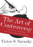 Book Cover Image. Title: The Art of Controversy:  Political Cartoons and Their Enduring Power, Author: Victor S Navasky