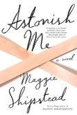 Book Cover Image. Title: Astonish Me, Author: Maggie Shipstead