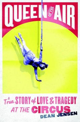 Queen of the Air: A True Story of Love and Tragedy at the Circus Dean N. Jensen
