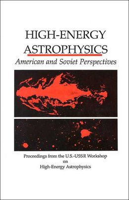 High-Energy Astrophysics: American and Soviet Perspectives/Proceedings from the U.S.-U.S.S.R. Workshop on High-Energy Astrophysics