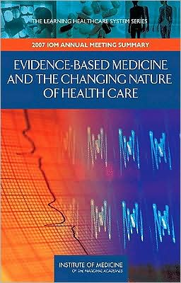 Evidence-Based Medicine and the Changing Nature of Healthcare: Meeting Summary (IOM Roundtable on Evidence-Based Medicine)