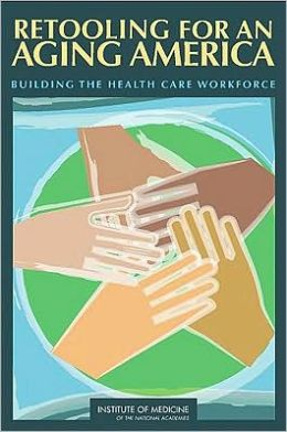 Retooling for an Aging America: Building the Health Care Workforce