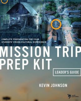 Mission Trip Prep Kit Leader's Guide: Complete Preparation for Your Student's Cross-Cultural Experience
