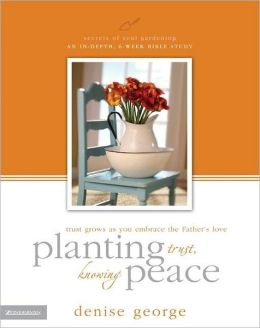 Planting Trust, Knowing Peace: Trust Grows as You Embrace the Father's Love: An In Depth, 8-Week Bible Study