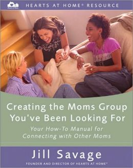 Creating the Moms Group You've Been Looking for (Hearts at Home Resource Series): Your How-to Manual for Connecting with Other Moms
