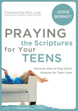 Praying the Scriptures for Your Teenagers: Discover How to Pray God's Will for Their Lives