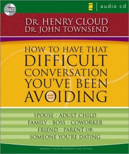 How to Have That Difficult Conversation You've Been Avoiding: With Your Spouse, Adult Child, Family, Boss, Coworker, Friend, Parent or Someone You're Dating