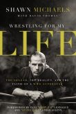 Book Cover Image. Title: Wrestling for My Life:  The Legend, the Reality, and the Faith of a WWE Superstar, Author: Shawn Michaels