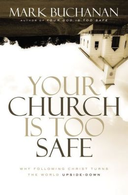 Your Church Is Too Safe: Why Following Christ Turns the World Upside-Down