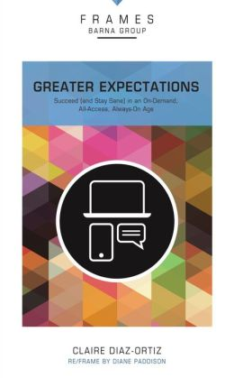 Greater Expectations: Succeed (and Stay Sane) in an On-Demand, All-Access, Always-On Age