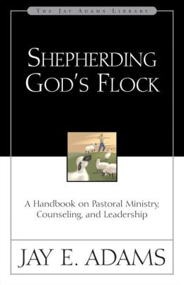 Shepherding God's Flock: A Handbook on Pastoral Ministry, Counseling, and Leadership