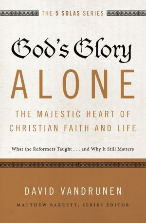 God's Glory Alone---The Majestic Heart of Christian Faith and Life: What the Reformers Taught...and Why It Still Matters
