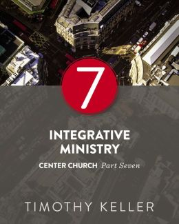 Integrative Ministry: Center Church, Part Seven
