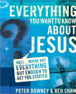 Everything You Want to Know about Jesus: Well ... Maybe Not Everything but Enough to Get You Started