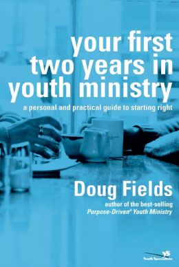 Your First Two Years in Youth Ministry: A Personal and Practical Guide to Starting Right