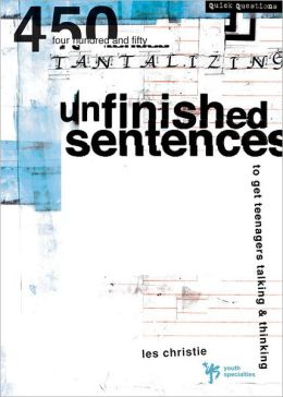 Unfinished Sentences: 450 Tantalizing Unfinished Sentences to Get Teenagers Talking and Thinking