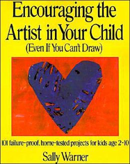 Encouraging the Artist in Your Child: (Even if You Can't Draw): 101 failure-proof, home-tested projects for kids age 2-10