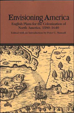 Envisioning America: English Plans for Colonization of North America, 1580-1640 (Bedford Series in History and Culture)