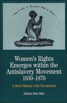 Women's Rights Emerges Within the Anti-Slavery Movement, 1830-1870: A Short History with Documents