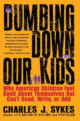 Dumbing Down Our Kids; Why American Children Feel Good about Themselves but Can't Read, Write, or Add