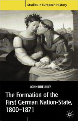 The Formation of the First German Nation-State, 1800-1871 (Studies in European History Series)
