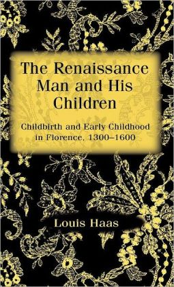 Renaissance Man and His Children: Childbirth and Early Childhood in Florence, 1300-1600