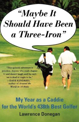 Maybe It Should Have Been a Three Iron: My Years as Caddie for the World's 438th Best Golfer