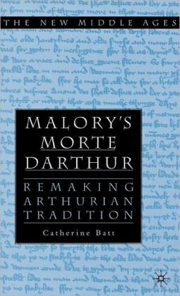 Malory's 'Morte D'Arthur': Remaking Arthurian Tradition