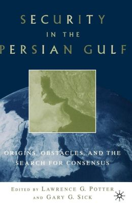 Security in the Persian Gulf: Origins, Obstacles and the Search for Consensus