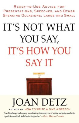 It's Not What You Say, It's How You Say It: Ready-to-Use Advice for Presentations, Speeches, and Other Speaking Occasions, Large and Small