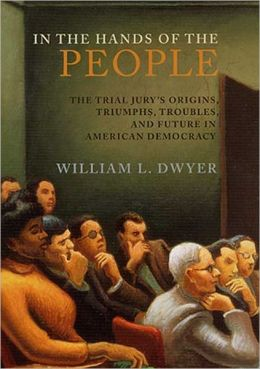 In the Hands of the People: The Trial Jury's Origins, Triumphs, Troubles, and Future