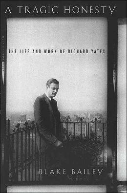 Tragic Honesty: The Life and Work of Richard Yates