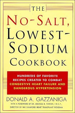 No-Salt, Lowest-Sodium Cookbook: Hundreds of Favorite Recipes Created to Combat Congestive Heart Failure and Dangerous Hypertension