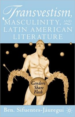 Transvestism, Masculinity, And Latin American Literature