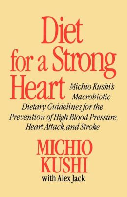 Diet for a Strong Heart: Macrobiotic Dietary Guidlines for the Prevension of High Blood Pressure, Heart Attack and Stroke