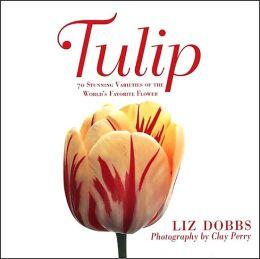 Tulip: 70 Stunning Varieties of the World's Favorite Flower