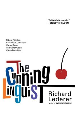 The Cunning Linguist: Ribald Riddles, Lascivious Limericks, Carnal Corn, and Other Good, Clean Dirty Fun