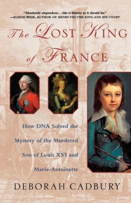 Lost King of France: How DNA Solved the Mystery of the Murdered Son of Louis XVI and Marie Antoinette