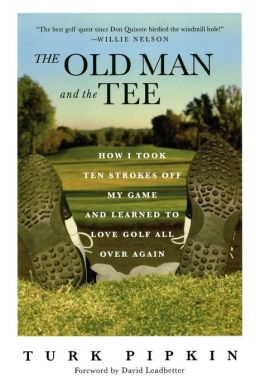 Old Man and the Tee: How I Took Ten Strokes Off My Game and Learned To Love Golf All Over Again