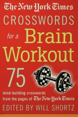 The New York Times Crosswords for a Brain Workout: 75 Mind-Building Crosswords from the Pages of The New York Times
