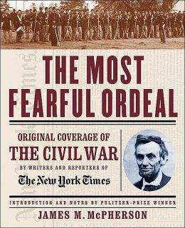 The Most Fearful Ordeal: Original Coverage of the Civil War by Writers and Reporters of The New York Times