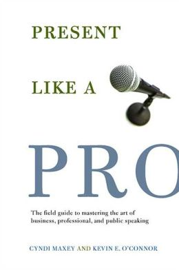 Present Like a Pro: The Field Guide to Mastering the Art of Business, Professional, and Public Speaking