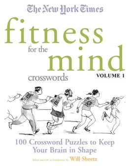 New York Times Fitness for the Mind Crosswords Volume 1: 100 Crossword Puzzles to Keep Your Brain in Shape