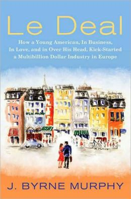 Le Deal: How a Young American, in Business, in Love, and in Over His Head, Kick-Started a Multibillion Dollar Industry in Europe J. Byrne Murphy