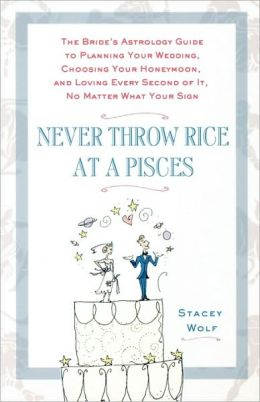 Never Throw Rice at a Pisces: The Bride's Astrology Guide to Planning Your Wedding, Choosing Your Honeymoon, and Loving Every Second of It, No Matte