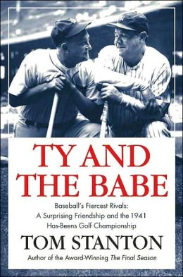 Ty and the Babe: The Incredible Saga of Baseball's Fiercest Rivals: A Surprising Friendship and the 1941 Has-Beens Golf Championship