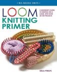 Book Cover Image. Title: Loom Knitting Primer:  A Beginner's Guide to Knitting on a Loom, with 30 Fun Projects, Author: Isela Phelps
