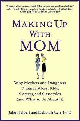 Making Up with Mom: Why Mothers and Daughters Disagree About Kids, Careers, and Casseroles (and What to Do About It)