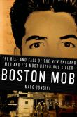 Book Cover Image. Title: Boston Mob:  The Rise and Fall of the New England Mob and Its Most Notorious Killer, Author: Marc Songini